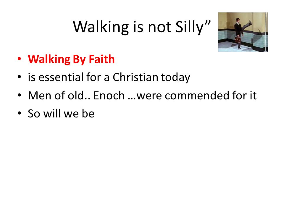 Walking is not Silly Walking By Faith is essential for a Christian today Men of old..