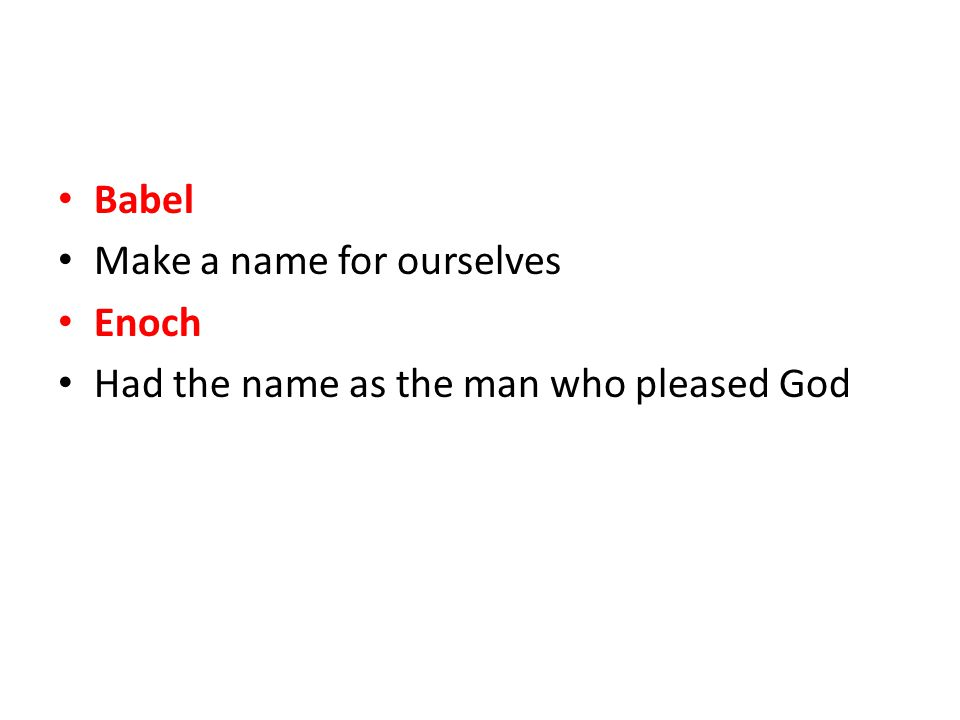 Babel Make a name for ourselves Enoch Had the name as the man who pleased God