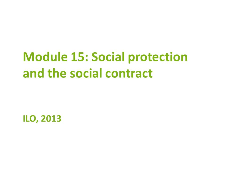 Module 15: Social protection and the social contract ILO, 2013