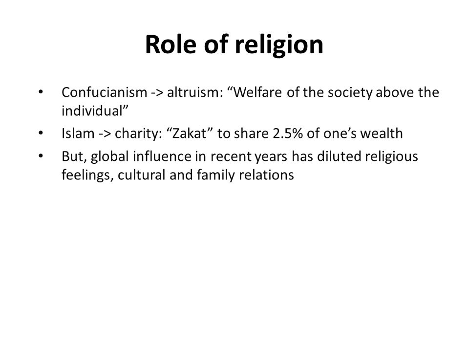 Confucianism -> altruism: Welfare of the society above the individual Islam -> charity: Zakat to share 2.5% of one's wealth But, global influence in recent years has diluted religious feelings, cultural and family relations Role of religion