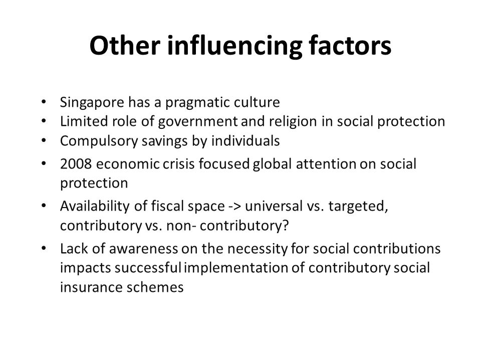 Other influencing factors Singapore has a pragmatic culture Limited role of government and religion in social protection Compulsory savings by individuals 2008 economic crisis focused global attention on social protection Availability of fiscal space -> universal vs.