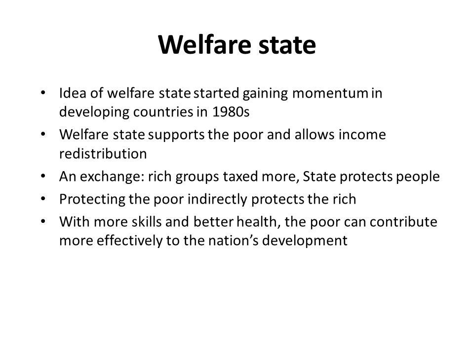 Welfare state Idea of welfare state started gaining momentum in developing countries in 1980s Welfare state supports the poor and allows income redistribution An exchange: rich groups taxed more, State protects people Protecting the poor indirectly protects the rich With more skills and better health, the poor can contribute more effectively to the nation's development
