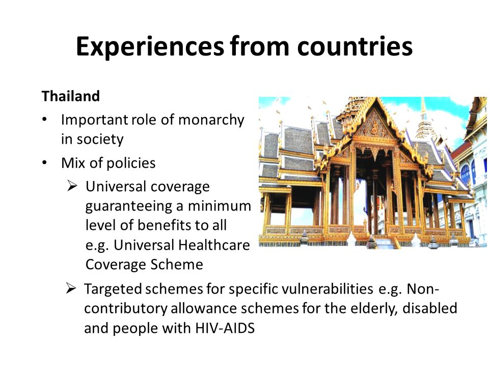 Experiences from countries Thailand Important role of monarchy in society Mix of policies  Universal coverage guaranteeing a minimum level of benefits to all e.g.