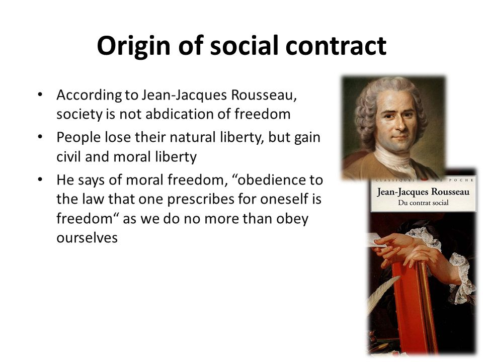 According to Jean-Jacques Rousseau, society is not abdication of freedom People lose their natural liberty, but gain civil and moral liberty He says of moral freedom, obedience to the law that one prescribes for oneself is freedom as we do no more than obey ourselves Origin of social contract
