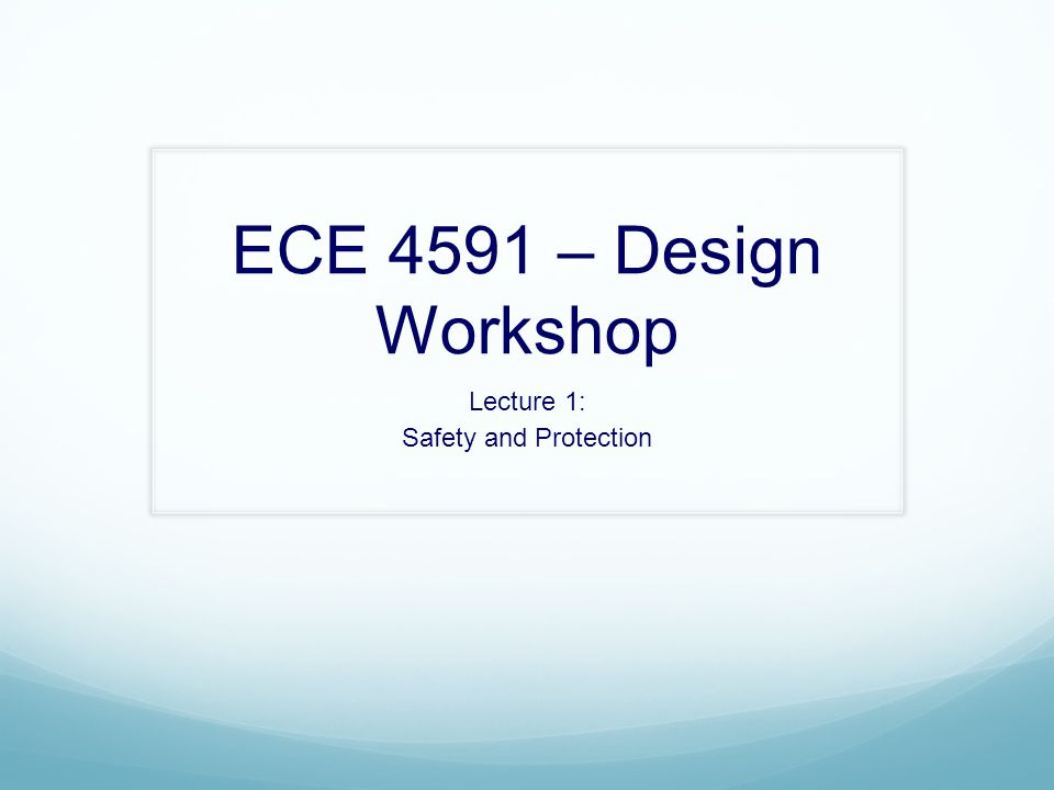 ECE 4591 – Design Workshop Lecture 1: Safety and Protection