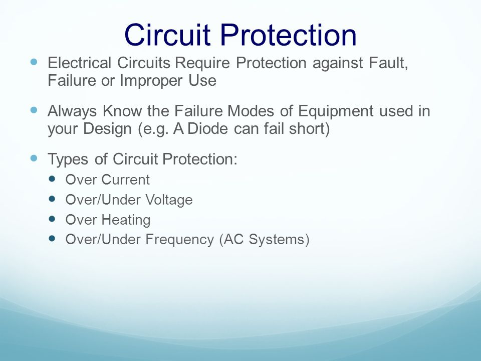 Circuit Protection Electrical Circuits Require Protection against Fault, Failure or Improper Use Always Know the Failure Modes of Equipment used in your Design (e.g.