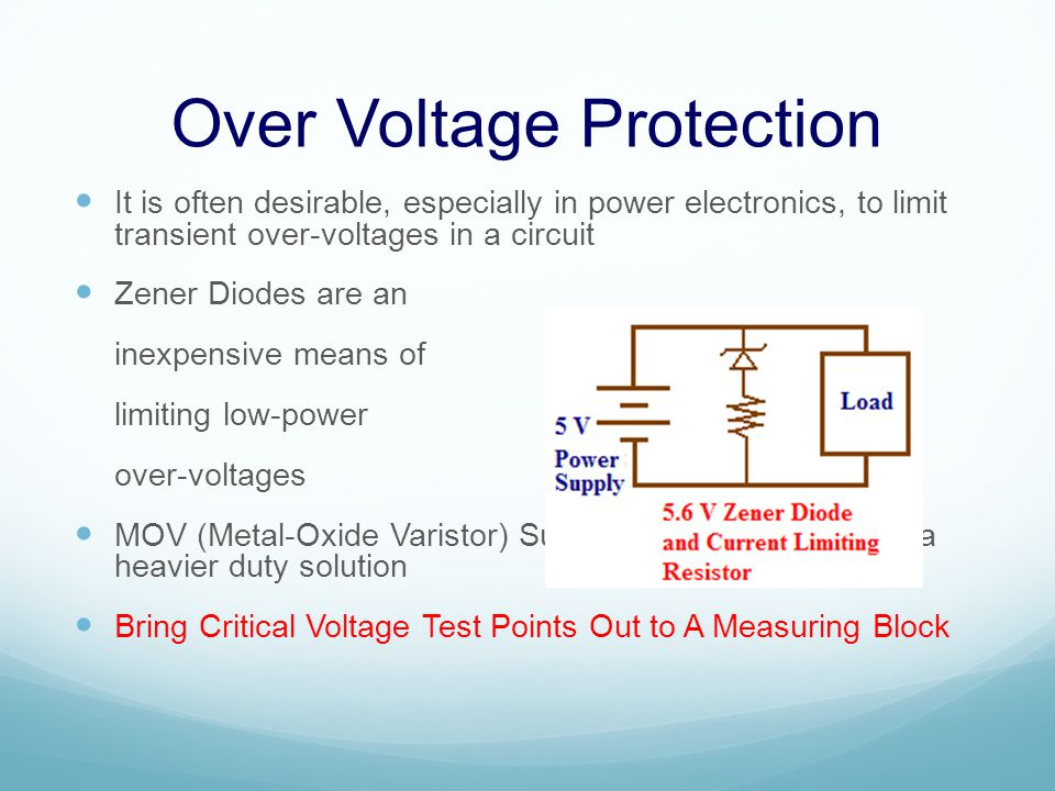 Over Voltage Protection It is often desirable, especially in power electronics, to limit transient over-voltages in a circuit Zener Diodes are an inexpensive means of limiting low-power over-voltages MOV (Metal-Oxide Varistor) Surge Suppressors provide a heavier duty solution Bring Critical Voltage Test Points Out to A Measuring Block