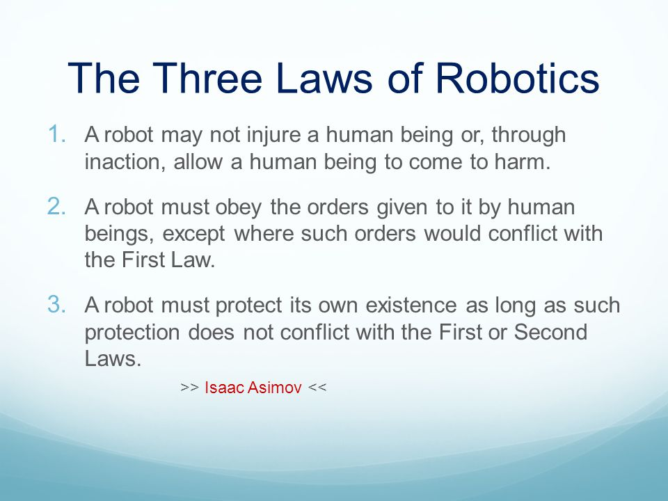 The Three Laws of Robotics 1. A robot may not injure a human being or, through inaction, allow a human being to come to harm. 2. A robot must obey the