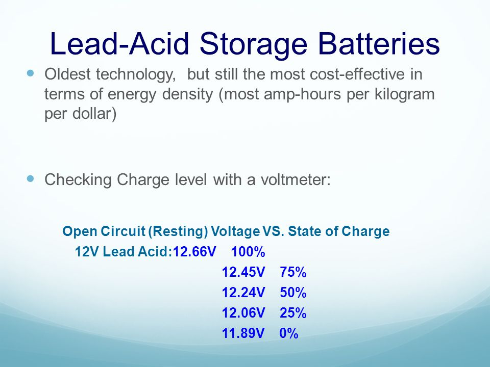 Lead-Acid Storage Batteries Oldest technology, but still the most cost-effective in terms of energy density (most amp-hours per kilogram per dollar) Checking Charge level with a voltmeter: Open Circuit (Resting) Voltage VS.