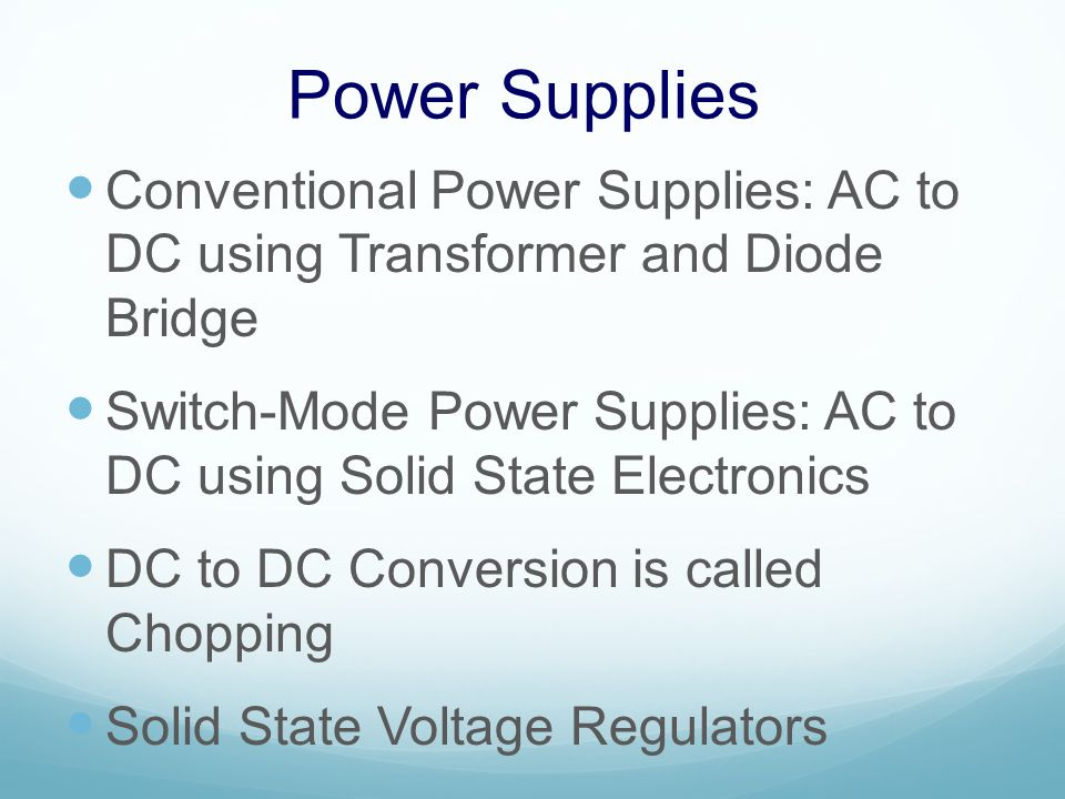Power Supplies Conventional Power Supplies: AC to DC using Transformer and Diode Bridge Switch-Mode Power Supplies: AC to DC using Solid State Electronics DC to DC Conversion is called Chopping Solid State Voltage Regulators