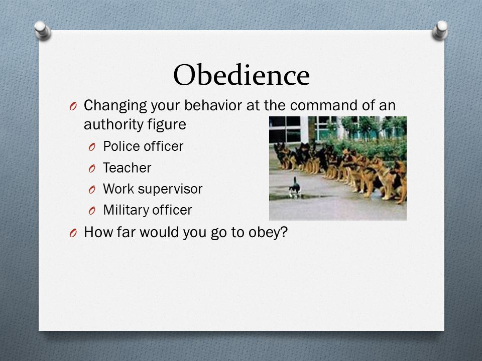 Obedience O Changing your behavior at the command of an authority figure O Police officer O Teacher O Work supervisor O Military officer O How far wou