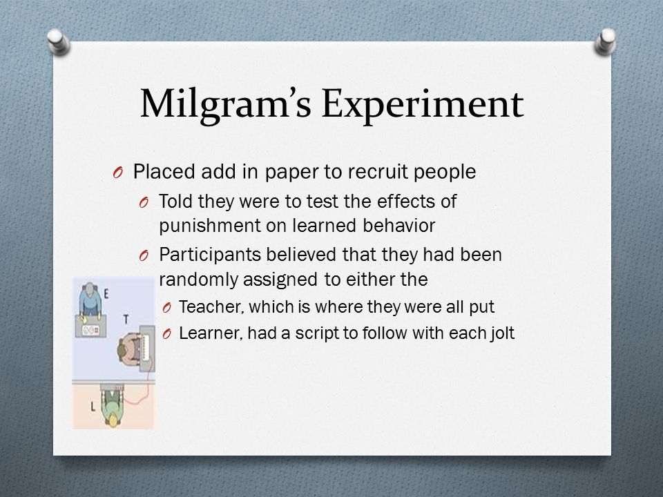 Milgram's Experiment O Placed add in paper to recruit people O Told they were to test the effects of punishment on learned behavior O Participants bel