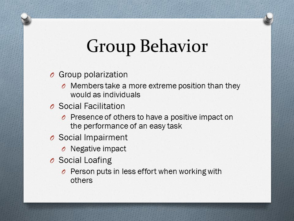 Group Behavior O Group polarization O Members take a more extreme position than they would as individuals O Social Facilitation O Presence of others t