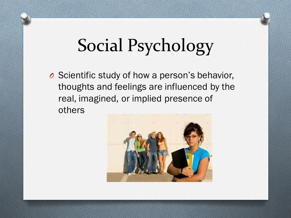 Social Psychology O Scientific study of how a person's behavior, thoughts and feelings are influenced by the real, imagined, or implied presence of ot