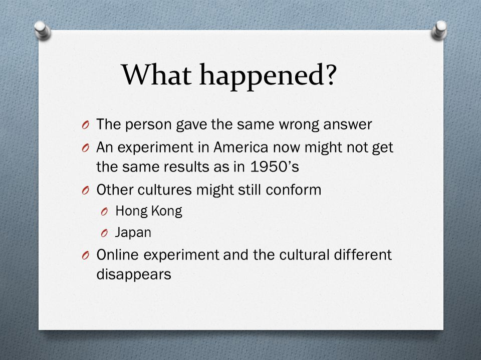 What happened? O The person gave the same wrong answer O An experiment in America now might not get the same results as in 1950's O Other cultures mig