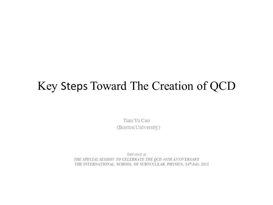 Key Steps Toward The Creation of QCD Tian Yu Cao (Boston University) Delivered at THE SPECIAL SESSION TO CELEBRATE THE QCD 40TH ANNIVERSARY THE INTERNATIONAL SCHOOL OF SUBNUCLEAR PHYSICS, 24 th July, 2012
