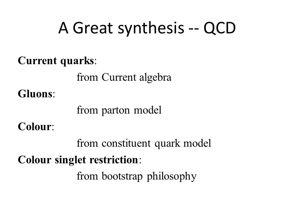 A Great synthesis -- QCD Current quarks: from Current algebra Gluons: from parton model Colour: from constituent quark model Colour singlet restriction: from bootstrap philosophy