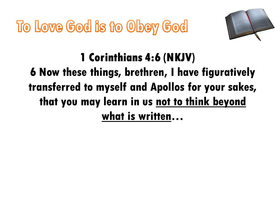 1 Corinthians 4:6 (NKJV) 6 Now these things, brethren, I have figuratively transferred to myself and Apollos for your sakes, that you may learn in us not to think beyond what is written…