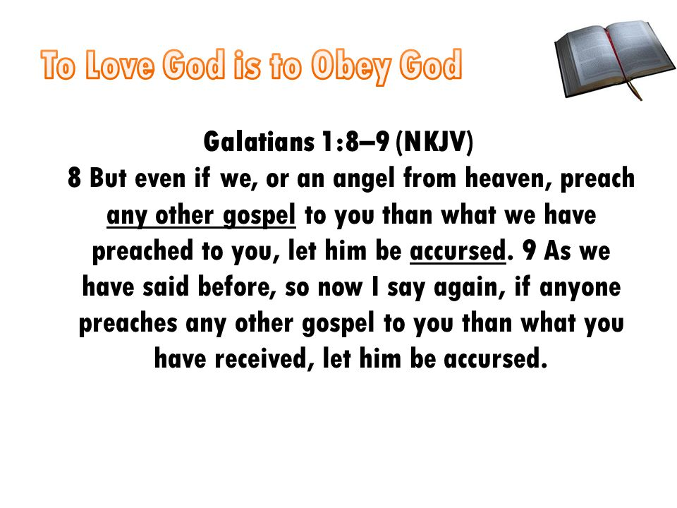 Galatians 1:8–9 (NKJV) 8 But even if we, or an angel from heaven, preach any other gospel to you than what we have preached to you, let him be accursed.