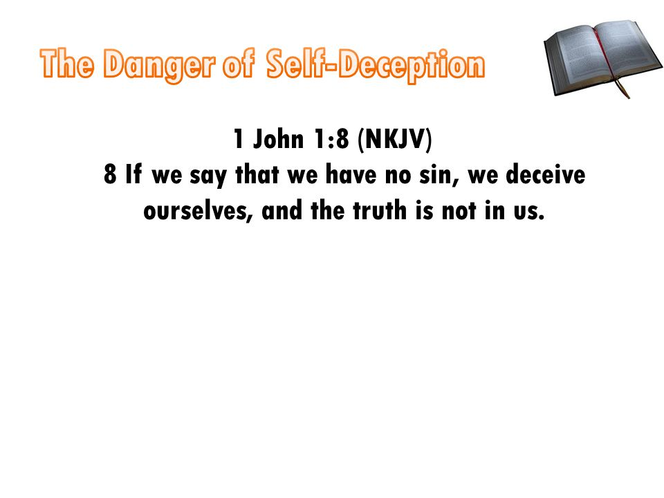 1 John 1:8 (NKJV) 8 If we say that we have no sin, we deceive ourselves, and the truth is not in us.