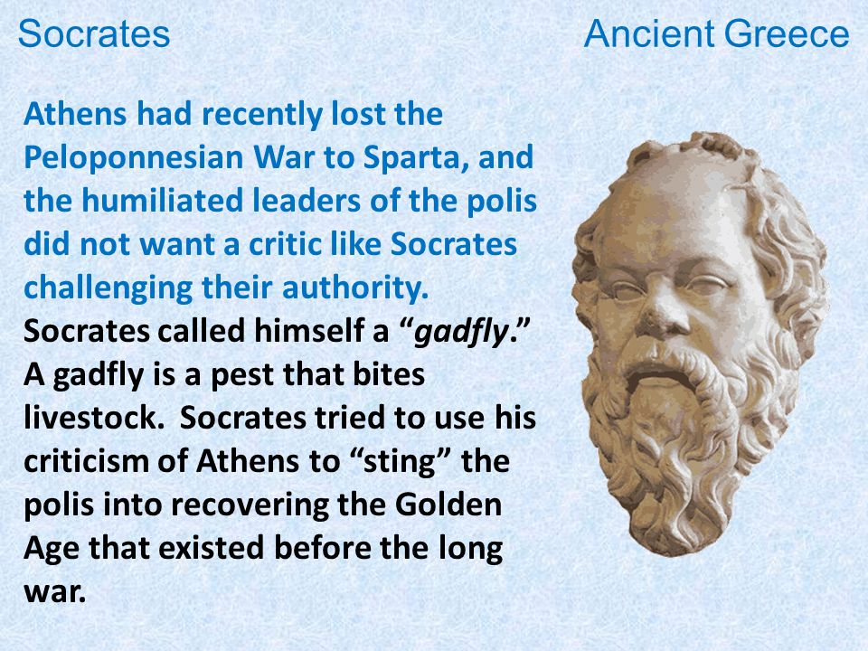 Athens had recently lost the Peloponnesian War to Sparta, and the humiliated leaders of the polis did not want a critic like Socrates challenging their authority.