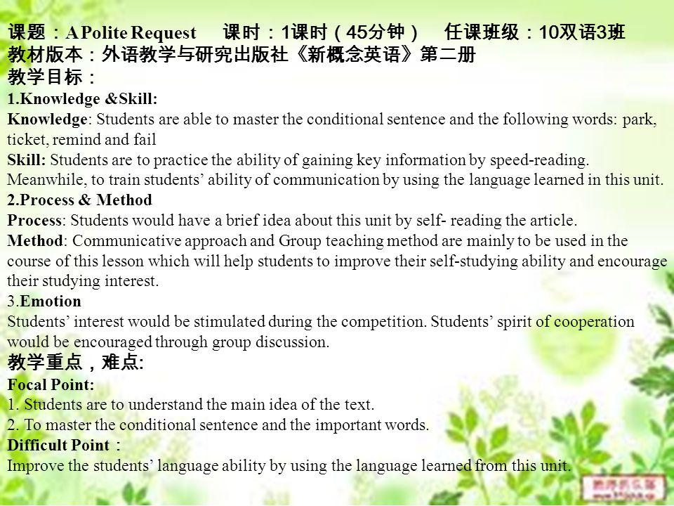 课题: A Polite Request 课时: 1 课时( 45 分钟) 任课班级: 10 双语 3 班 教材版本:外语教学与研究出版社《新概念英语》第二册 教学目标: 1.Knowledge &Skill: Knowledge: Students are able to master the conditional sentence and the following words: park, ticket, remind and fail Skill: Students are to practice the ability of gaining key information by speed-reading.