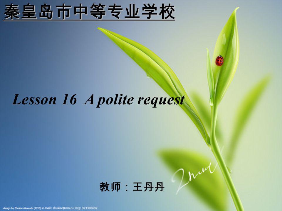 秦皇岛市中等专业学校 Lesson 16 A polite request 教师:王丹丹