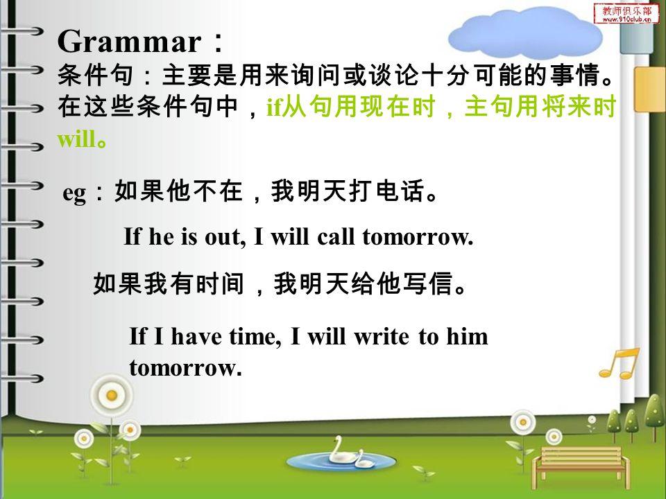 Grammar : 条件句:主要是用来询问或谈论十分可能的事情。 在这些条件句中, if 从句用现在时,主句用将来时 will 。 eg :如果他不在,我明天打电话。 如果我有时间,我明天给他写信。 If he is out, I will call tomorrow.
