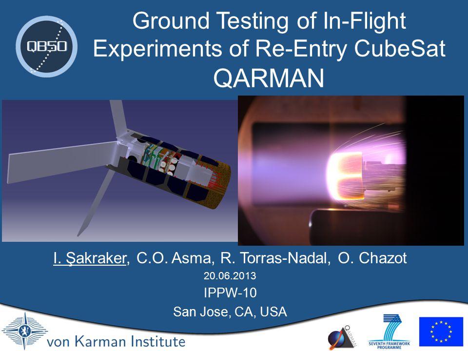 I. Şakraker, C.O. Asma, R. Torras-Nadal, O. Chazot 20.06.2013 IPPW-10 San Jose, CA, USA Ground Testing of In-Flight Experiments of Re-Entry CubeSat QA