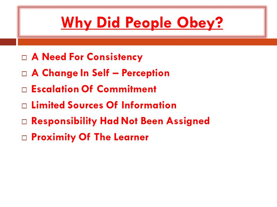 Why Did People Obey?  A Need For Consistency  A Change In Self – Perception  Escalation Of Commitment  Limited Sources Of Information  Responsibi