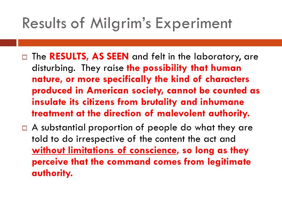 Results of Milgrim's Experiment  The RESULTS, AS SEEN and felt in the laboratory, are disturbing. They raise the possibility that human nature, or mo