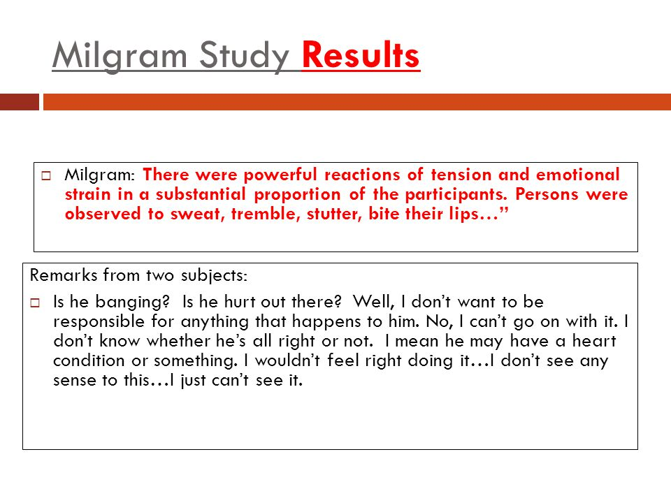 Milgram Study Results  Milgram: There were powerful reactions of tension and emotional strain in a substantial proportion of the participants. Person