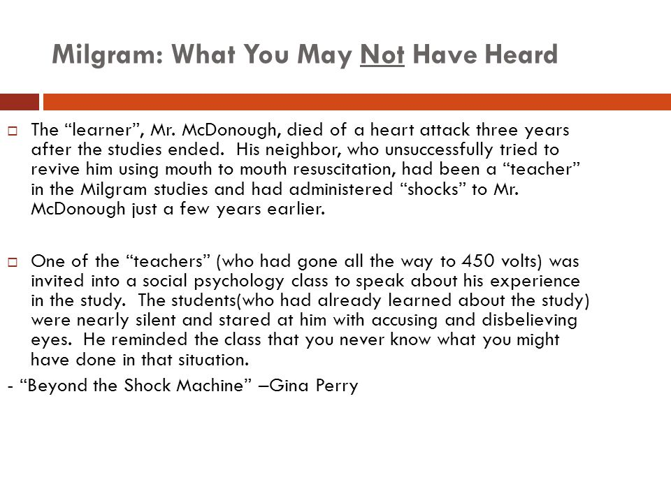 "Milgram: What You May Not Have Heard  The ""learner"", Mr. McDonough, died of a heart attack three years after the studies ended. His neighbor, who uns"