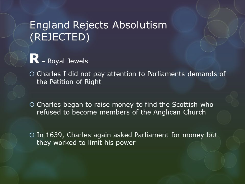 England Rejects Absolutism (REJECTED) R – Royal Jewels  Charles I did not pay attention to Parliaments demands of the Petition of Right  Charles began to raise money to find the Scottish who refused to become members of the Anglican Church  In 1639, Charles again asked Parliament for money but they worked to limit his power