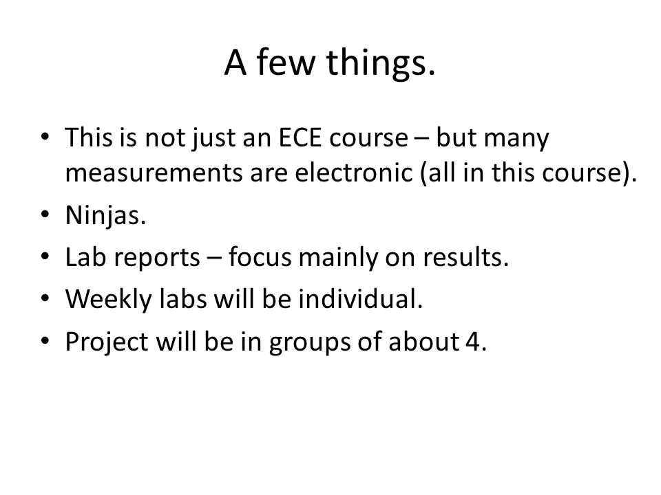 A few things. This is not just an ECE course – but many measurements are electronic (all in this course). Ninjas. Lab reports – focus mainly on result