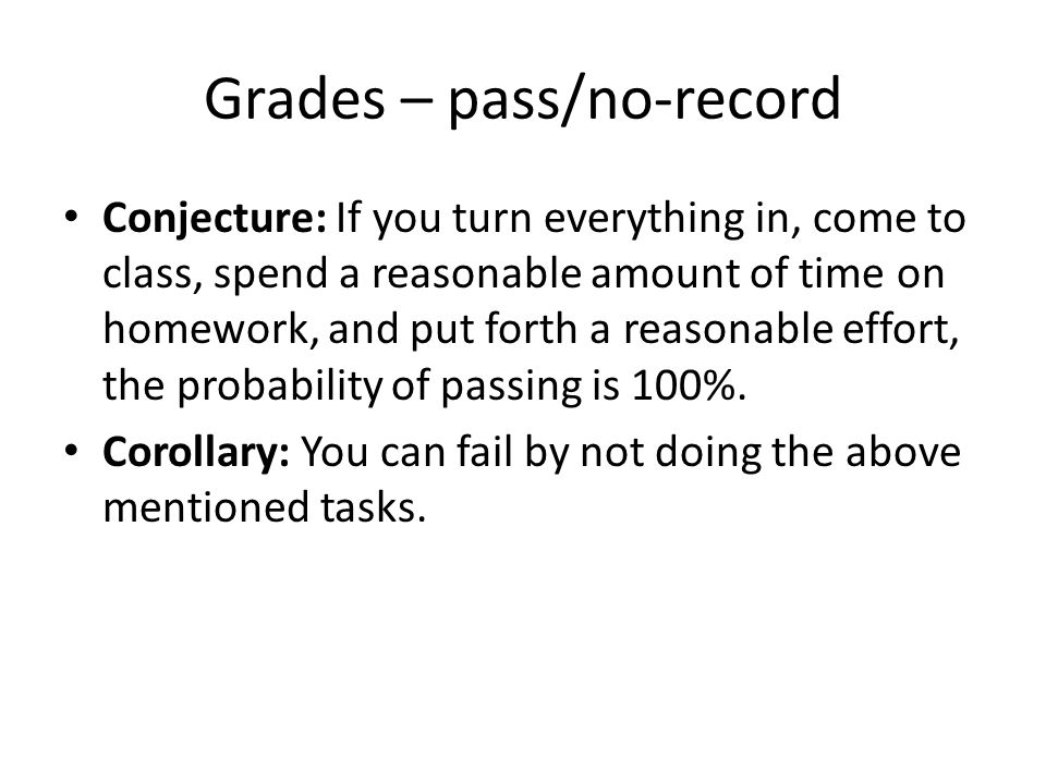 Grades – pass/no-record Conjecture: If you turn everything in, come to class, spend a reasonable amount of time on homework, and put forth a reasonabl