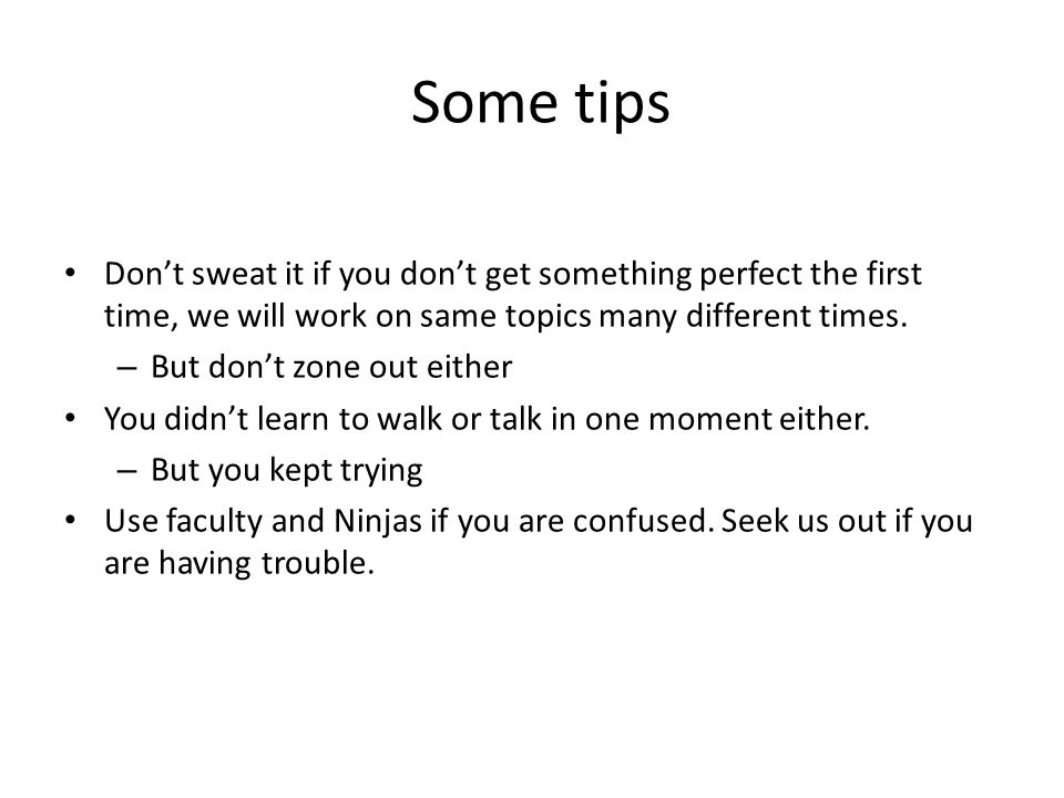 Some tips Don't sweat it if you don't get something perfect the first time, we will work on same topics many different times. – But don't zone out eit
