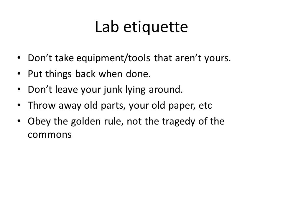 Lab etiquette Don't take equipment/tools that aren't yours. Put things back when done. Don't leave your junk lying around. Throw away old parts, your
