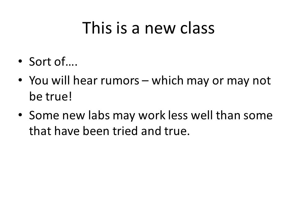This is a new class Sort of…. You will hear rumors – which may or may not be true! Some new labs may work less well than some that have been tried and