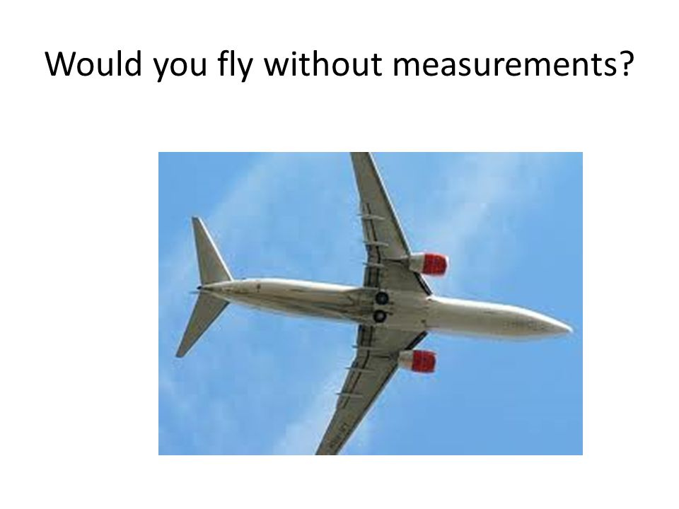 Would you fly without measurements?
