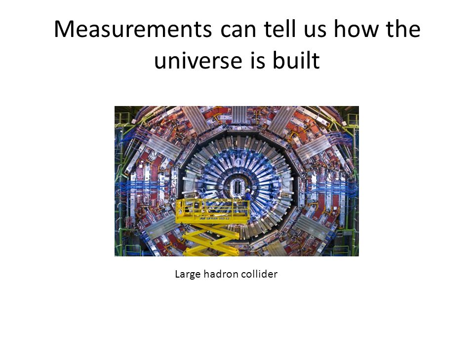 Measurements can tell us how the universe is built Large hadron collider