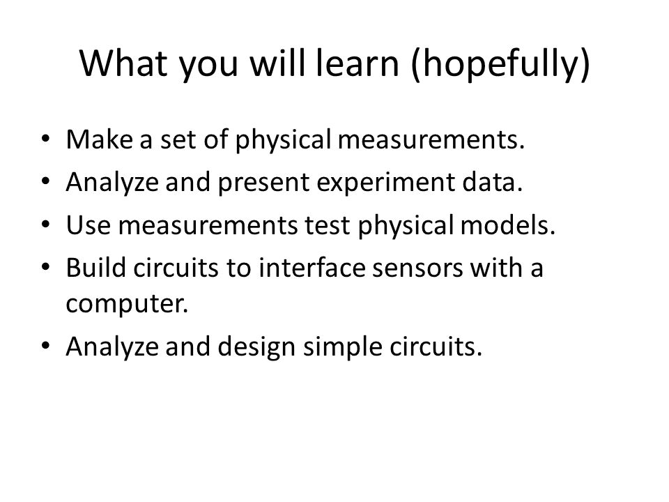What you will learn (hopefully) Make a set of physical measurements.