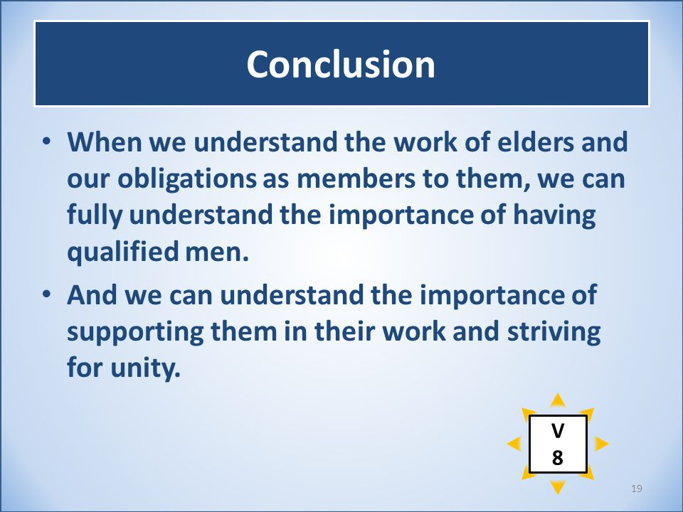 Conclusion When we understand the work of elders and our obligations as members to them, we can fully understand the importance of having qualified me