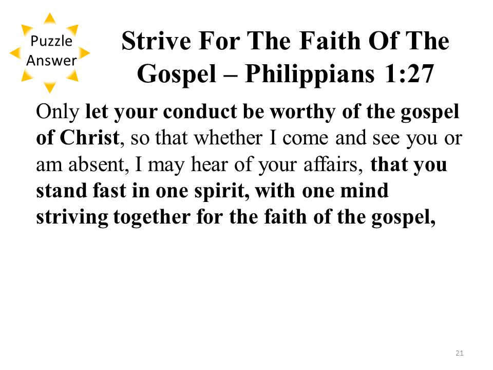 Strive For The Faith Of The Gospel – Philippians 1:27 Only let your conduct be worthy of the gospel of Christ, so that whether I come and see you or am absent, I may hear of your affairs, that you stand fast in one spirit, with one mind striving together for the faith of the gospel, Puzzle Answer 21
