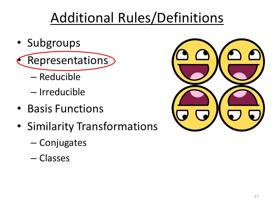 Subgroups Representations – Reducible – Irreducible Basis Functions Similarity Transformations – Conjugates – Classes Additional Rules/Definitions 37
