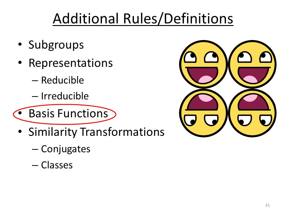 Subgroups Representations – Reducible – Irreducible Basis Functions Similarity Transformations – Conjugates – Classes Additional Rules/Definitions 41
