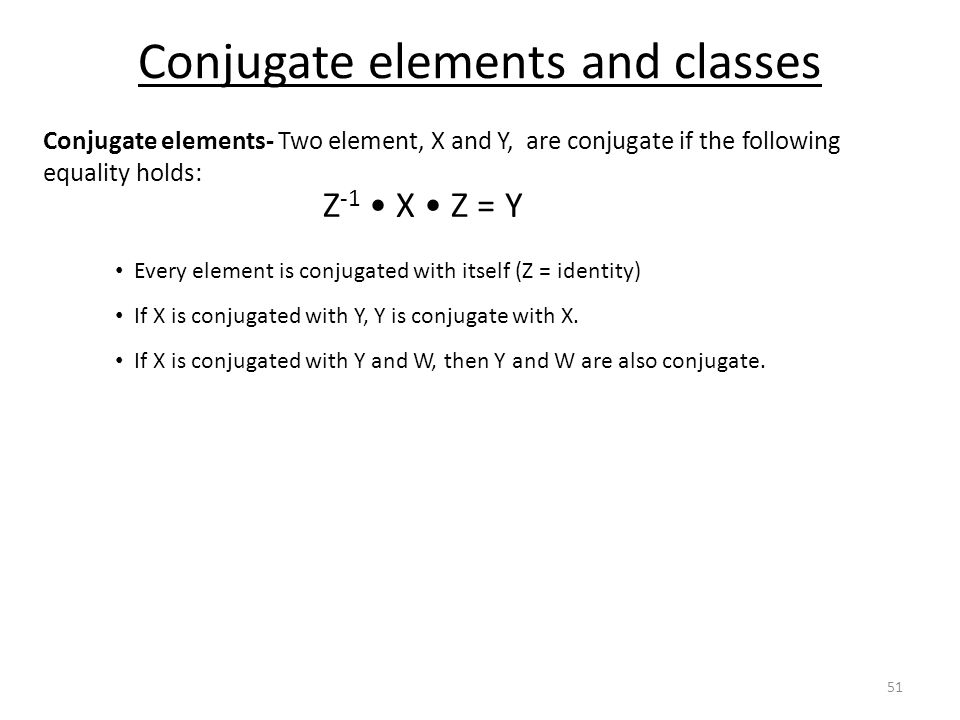Conjugate elements and classes Conjugate elements- Two element, X and Y, are conjugate if the following equality holds: Z -1 X Z = Y Every element is conjugated with itself (Z = identity) If X is conjugated with Y, Y is conjugate with X.