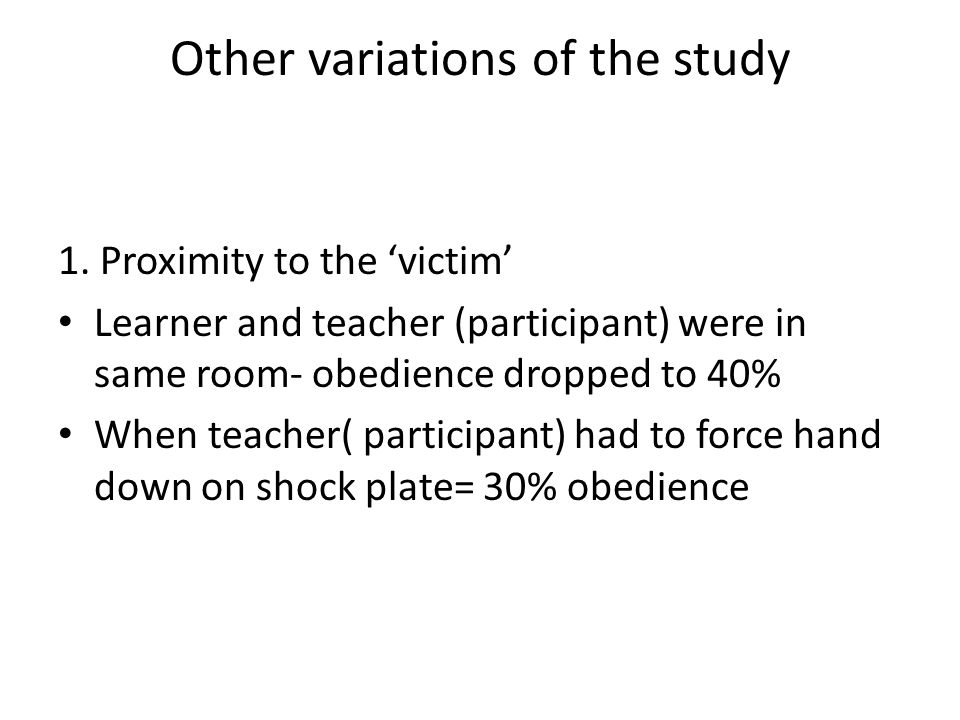 Other variations of the study 1. Proximity to the 'victim' Learner and teacher (participant) were in same room- obedience dropped to 40% When teacher(
