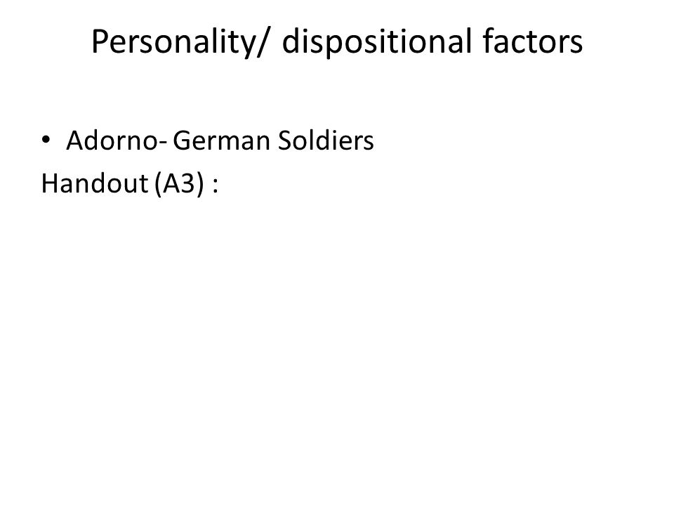 Personality/ dispositional factors Adorno- German Soldiers Handout (A3) :
