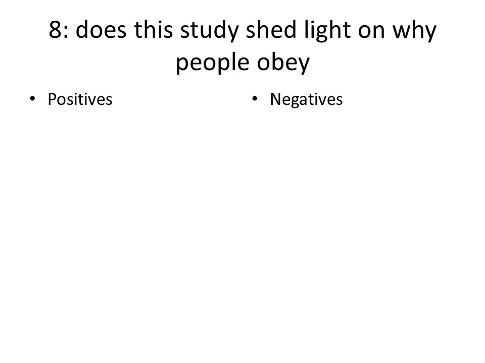8: does this study shed light on why people obey Positives Negatives